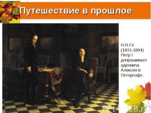 Путешествие в прошлое Н.Н.Ге (1831-1894) Петр I допрашивает царевича Алексея в П
