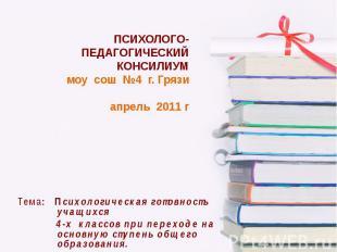 ПСИХОЛОГО-ПЕДАГОГИЧЕСКИЙ КОНСИЛИУМ моу сош №4 г. Грязи апрель 2011 г Тема: Психо