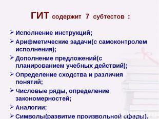ГИТ содержит 7 субтестов : Исполнение инструкций; Арифметические задачи(с самоко
