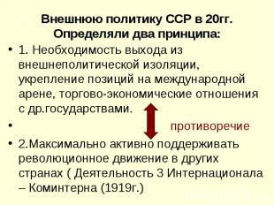 Внешнюю политику ССР в 20гг. Определяли два принципа:1. Необходимость выхода из