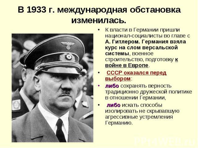 В 1933 г. международная обстановка изменилась.К власти в Германии пришли национал-социалисты во главе с А. Гитлером. Германия взяла курс на слом версальской системы, военное строительство, подготовку к войне в Европе. СССР оказался перед выбором: ли…