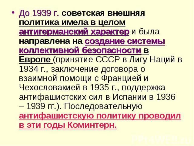 До 1939 г. советская внешняя политика имела в целом антигерманский характер и была направлена на создание системы коллективной безопасности в Европе (принятие СССР в Лигу Наций в 1934 г., заключение договора о взаимной помощи с Францией и Чехословак…