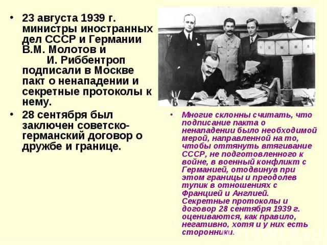 23 августа 1939 г. министры иностранных дел СССР и Германии В.М. Молотов и И. Риббентроп подписали в Москве пакт о ненападении и секретные протоколы к нему. 28 сентября был заключен советско-германский договор о дружбе и границе. Многие склонны счит…