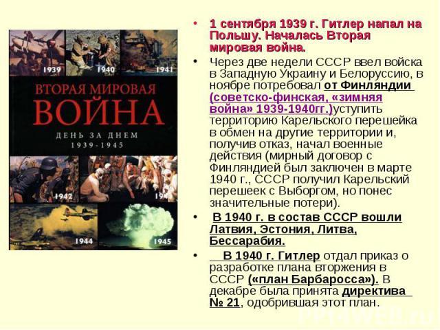 1 сентября 1939 г. Гитлер напал на Польшу. Началась Вторая мировая война. Через две недели СССР ввел войска в Западную Украину и Белоруссию, в ноябре потребовал от Финляндии (советско-финская, «зимняя война» 1939-1940гг.)уступить территорию Карельск…