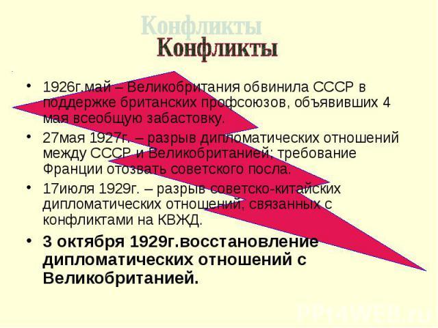 Конфликты 1926г.май – Великобритания обвинила СССР в поддержке британских профсоюзов, объявивших 4 мая всеобщую забастовку. 27мая 1927г. – разрыв дипломатических отношений между СССР и Великобританией; требование Франции отозвать советского посла. 1…