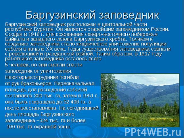 Баргузинский заповедник Баргузинский заповедник расположен в центральной части республики Бурятия. Он является старейшим заповедником России. Создан в 1916 г. для сохранения северо-восточного побережья Байкала и западного склона Баргузинского хребта…