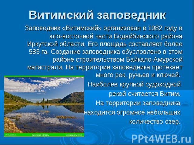 Витимский заповедник Заповедник «Витимский» организован в 1982 году в юго-восточной части Бодайбинского района Иркутской области. Его площадь составляет более 585 га. Создание заповедника обусловлено в этом районе строительством Байкало-Амурской маг…