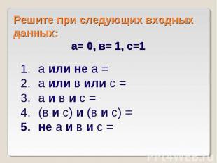 Решите при следующих входных данных: а= 0, в= 1, с=1 а или не а = а или в или с