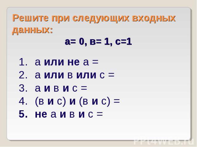 Решите при следующих входных данных: а= 0, в= 1, с=1 а или не а = а или в или с = а и в и с = (в и с) и (в и с) = не а и в и с =