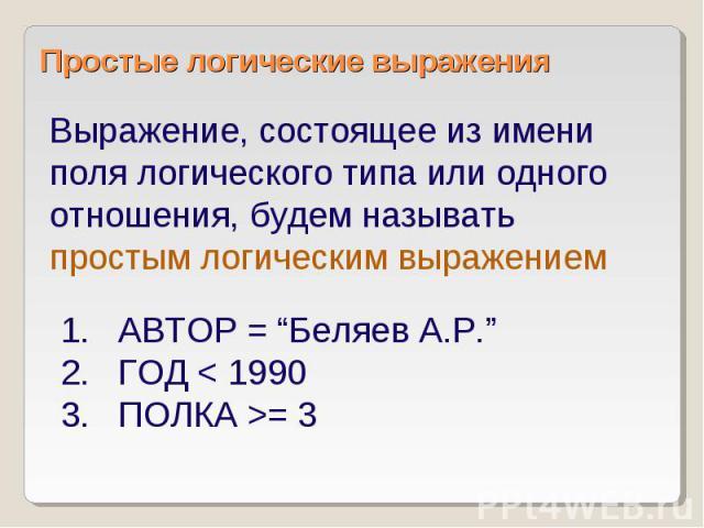 """Простые логические выражения Выражение, состоящее из имени поля логического типа или одного отношения, будем называть простым логическим выражением АВТОР = """"Беляев А.Р."""" ГОД < 1990 ПОЛКА >= 3"""