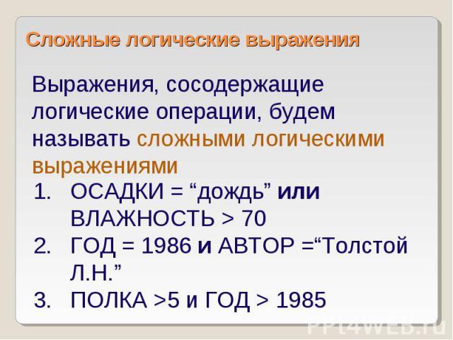 """Сложные логические выражения Выражения, сосодержащие логические операции, будем называть сложными логическими выражениями ОСАДКИ = """"дождь"""" или ВЛАЖНОСТЬ > 70 ГОД = 1986 и АВТОР =""""Толстой Л.Н."""" ПОЛКА >5 и ГОД > 1985"""
