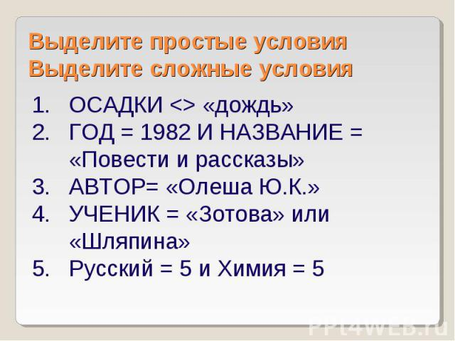 Выделите простые условия Выделите сложные условия ОСАДКИ «дождь» ГОД = 1982 И НАЗВАНИЕ = «Повести и рассказы» АВТОР= «Олеша Ю.К.» УЧЕНИК = «Зотова» или «Шляпина» Русский = 5 и Химия = 5