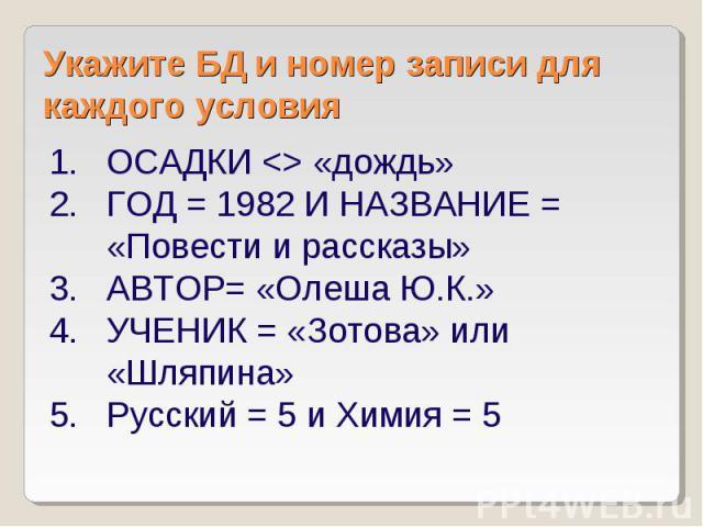 Укажите БД и номер записи для каждого условия ОСАДКИ «дождь» ГОД = 1982 И НАЗВАНИЕ = «Повести и рассказы» АВТОР= «Олеша Ю.К.» УЧЕНИК = «Зотова» или «Шляпина» Русский = 5 и Химия = 5
