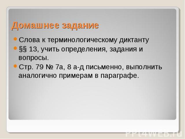 Домашнее заданиеСлова к терминологическому диктанту §§ 13, учить определения, задания и вопросы. Стр. 79 № 7а, 8 а-д письменно, выполнить аналогично примерам в параграфе.