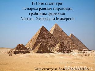 В Гизе стоят три четырехгранные пирамиды, гробницы фараонов Хеопса, Хефрена и Ми