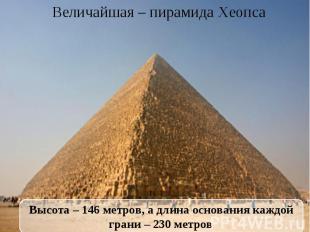 Величайшая – пирамида Хеопса Высота – 146 метров, а длина основания каждой грани
