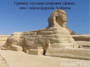 Границу пустыни сторожит сфинкс, лев с лицом фараона Хефрена