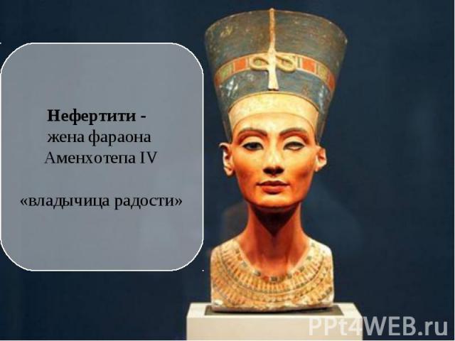 Нефертити - жена фараона Аменхотепа IV «владычица радости»