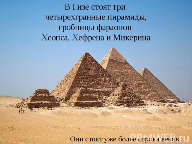 В Гизе стоят три четырехгранные пирамиды, гробницы фараонов Хеопса, Хефрена и Микерина Они стоят уже более сорока веков