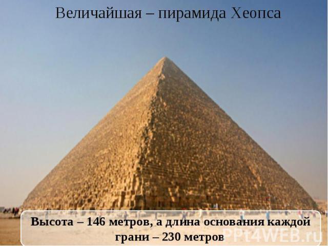 Величайшая – пирамида Хеопса Высота – 146 метров, а длина основания каждой грани – 230 метров