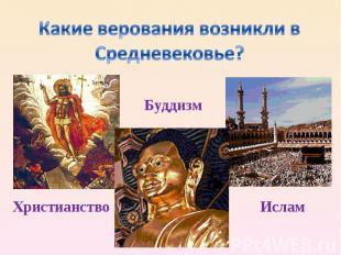 Какие верования возникли в Средневековье?Буддизм Христианство Ислам