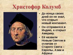 Христофор Колумб До конца своих дней он не знал, что открыл новый континент. Он