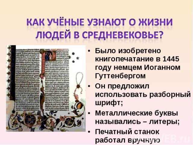 Как учёные узнают о жизни людей в Средневековье? Было изобретено книгопечатание в 1445 году немцем Иоганном Гуттенбергом Он предложил использовать разборный шрифт; Металлические буквы назывались – литеры; Печатный станок работал вручную