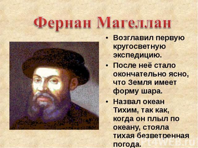 Фернан Магеллан Возглавил первую кругосветную экспедицию. После неё стало окончательно ясно, что Земля имеет форму шара. Назвал океан Тихим, так как, когда он плыл по океану, стояла тихая безветренная погода.