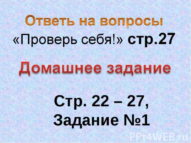 Ответь на вопросы «Проверь себя!» стр.27 Домашнее задание Стр. 22 – 27, Задание №1