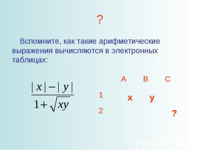 Вспомните, как такие арифметические выражения вычисляются в электронных таблицах: