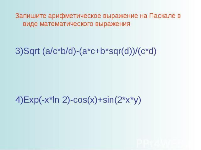 Запишите арифметическое выражение на Паскале в виде математического выражения Sqrt (a/c*b/d)-(a*c+b*sqr(d))/(c*d) Exp(-x*ln 2)-cos(x)+sin(2*x*y)