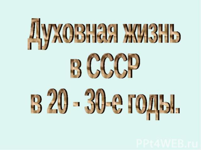 Духовная жизнь в СССР в 20 - 30-е годы