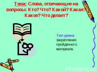 Тема: Слова, отвечающие на вопросы: Кто? Что? Какой? Какая? Какое? Что делает? Т