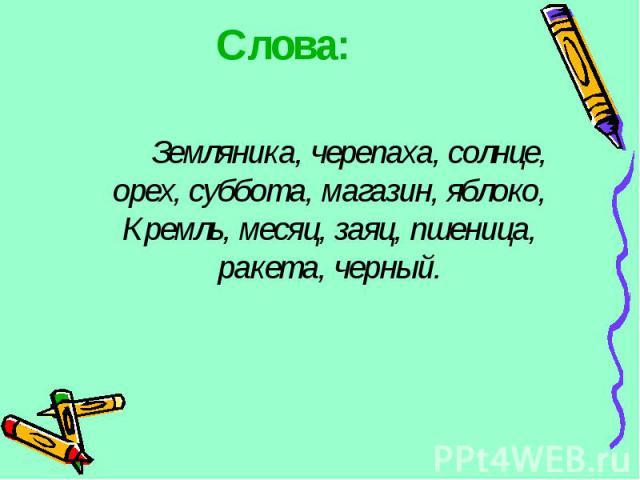 Слова: Земляника, черепаха, солнце, орех, суббота, магазин, яблоко, Кремль, месяц, заяц, пшеница, ракета, черный.