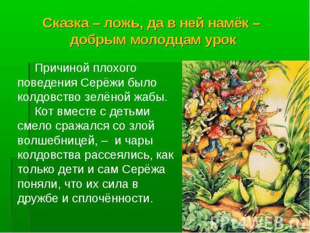 Сказка – ложь, да в ней намёк – добрым молодцам урок Причиной плохого поведения Серёжи было колдовство зелёной жабы. Кот вместе с детьми смело сражался со злой волшебницей, – и чары колдовства рассеялись, как только дети и сам Серёжа поняли, что их …