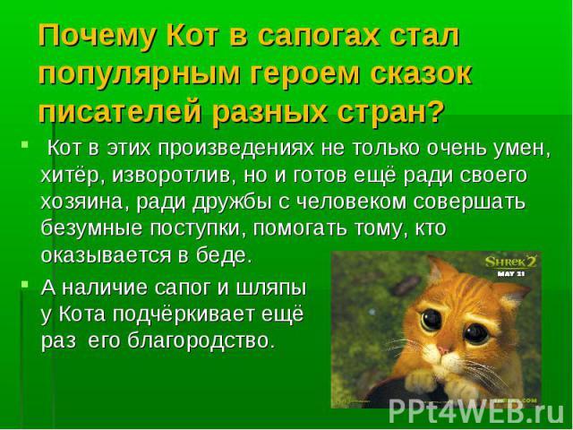 Почему Кот в сапогах стал популярным героем сказок писателей разных стран? Кот в этих произведениях не только очень умен, хитёр, изворотлив, но и готов ещё ради своего хозяина, ради дружбы с человеком совершать безумные поступки, помогать тому, кто …