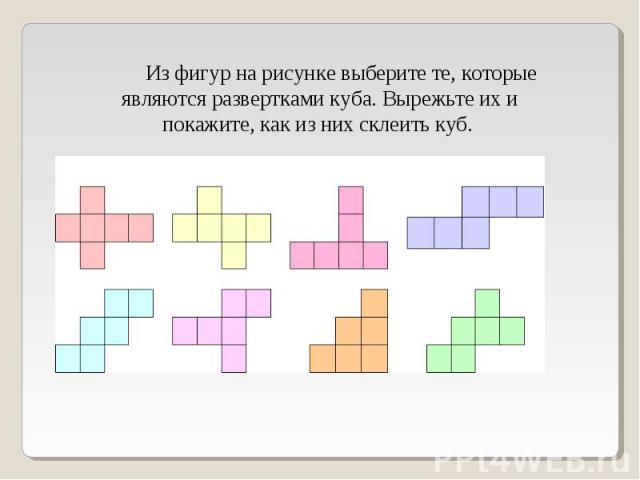 Из фигур на рисунке выберите те, которые являются развертками куба. Вырежьте их и покажите, как из них склеить куб.