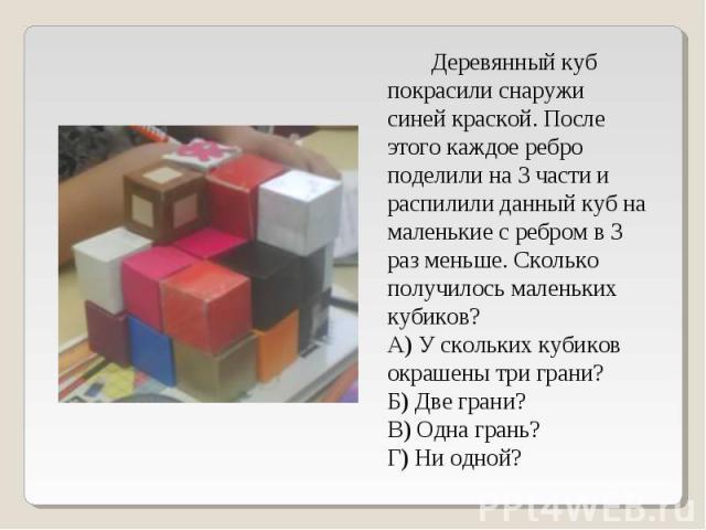 Деревянный куб покрасили снаружи синей краской. После этого каждое ребро поделили на 3 части и распилили данный куб на маленькие с ребром в 3 раз меньше. Сколько получилось маленьких кубиков? А) У скольких кубиков окрашены три грани? Б) Две грани? В…