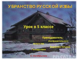 Убранство русской избы Урок в 5 классе Преподаватель: Изобразительного искусства