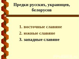 Предки русских, украинцев, белорусов восточные славяне южные славяне западные сл