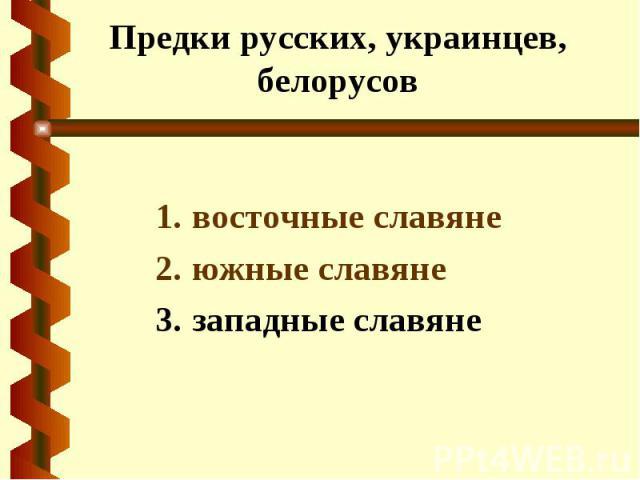 Предки русских, украинцев, белорусов восточные славяне южные славяне западные славяне