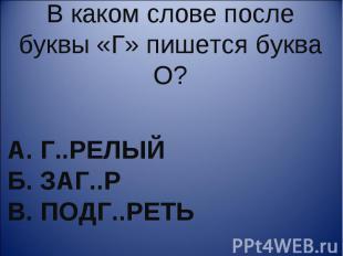 В каком слове после буквы «Г» пишется буква О? А. г..релый Б. заг..р В. подг..ре