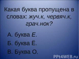 Какая буква пропущена в словах: жуч.к, червяч.к, грач.нок?А. буква Е. Б. буква Ё
