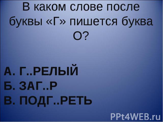 В каком слове после буквы «Г» пишется буква О? А. г..релый Б. заг..р В. подг..реть