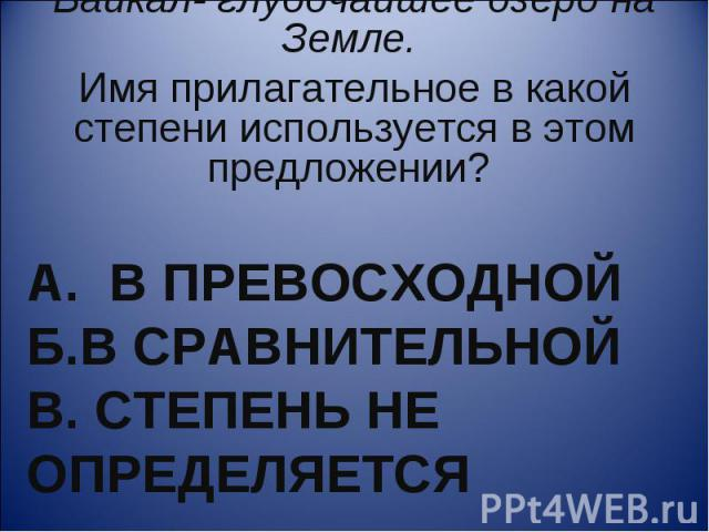 Байкал- глубочайшее озеро на Земле. Имя прилагательное в какой степени используется в этом предложении? А. В превосходной Б.в сравнительной В. Степень не определяется