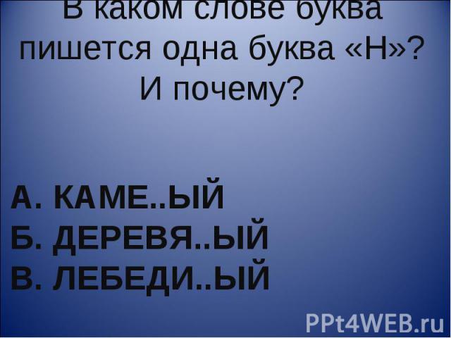 В каком слове буква пишется одна буква «Н»? И почему? А. каме..ый Б. деревя..ый В. лебеди..ый