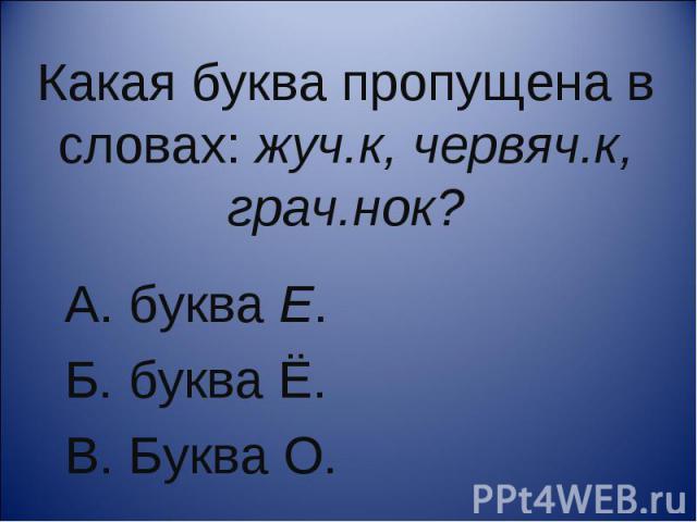 Какая буква пропущена в словах: жуч.к, червяч.к, грач.нок?А. буква Е. Б. буква Ё. В. Буква О.