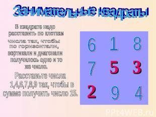 Занимательные квадраты В квадрате надо расставить по клеткам числа так, чтобы по