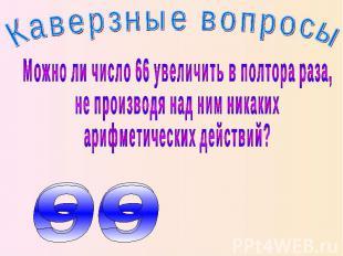 Каверзные вопросы Можно ли число 66 увеличить в полтора раза, не производя над н