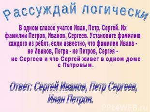 Рассуждай логически В одном классе учатся Иван, Петр, Сергей. Их фамилии Петров,